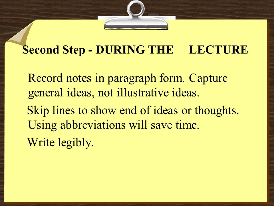 Second Step - DURING THE LECTURE Record notes in paragraph form. Capture general ideas, not illustrative ideas. Skip lines to show end of ideas or tho