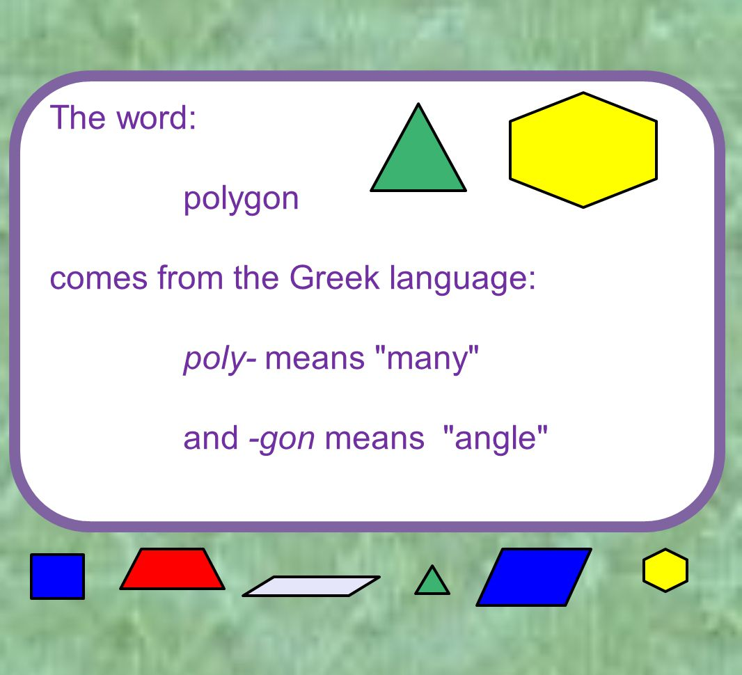 The word: polygon comes from the Greek language: poly- means many and -gon means angle