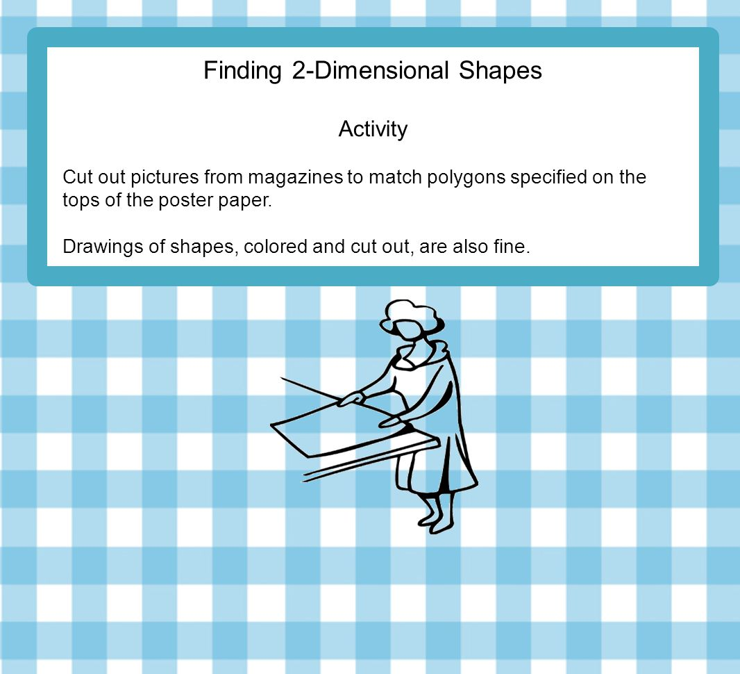 Finding 2-Dimensional Shapes Activity Cut out pictures from magazines to match polygons specified on the tops of the poster paper.