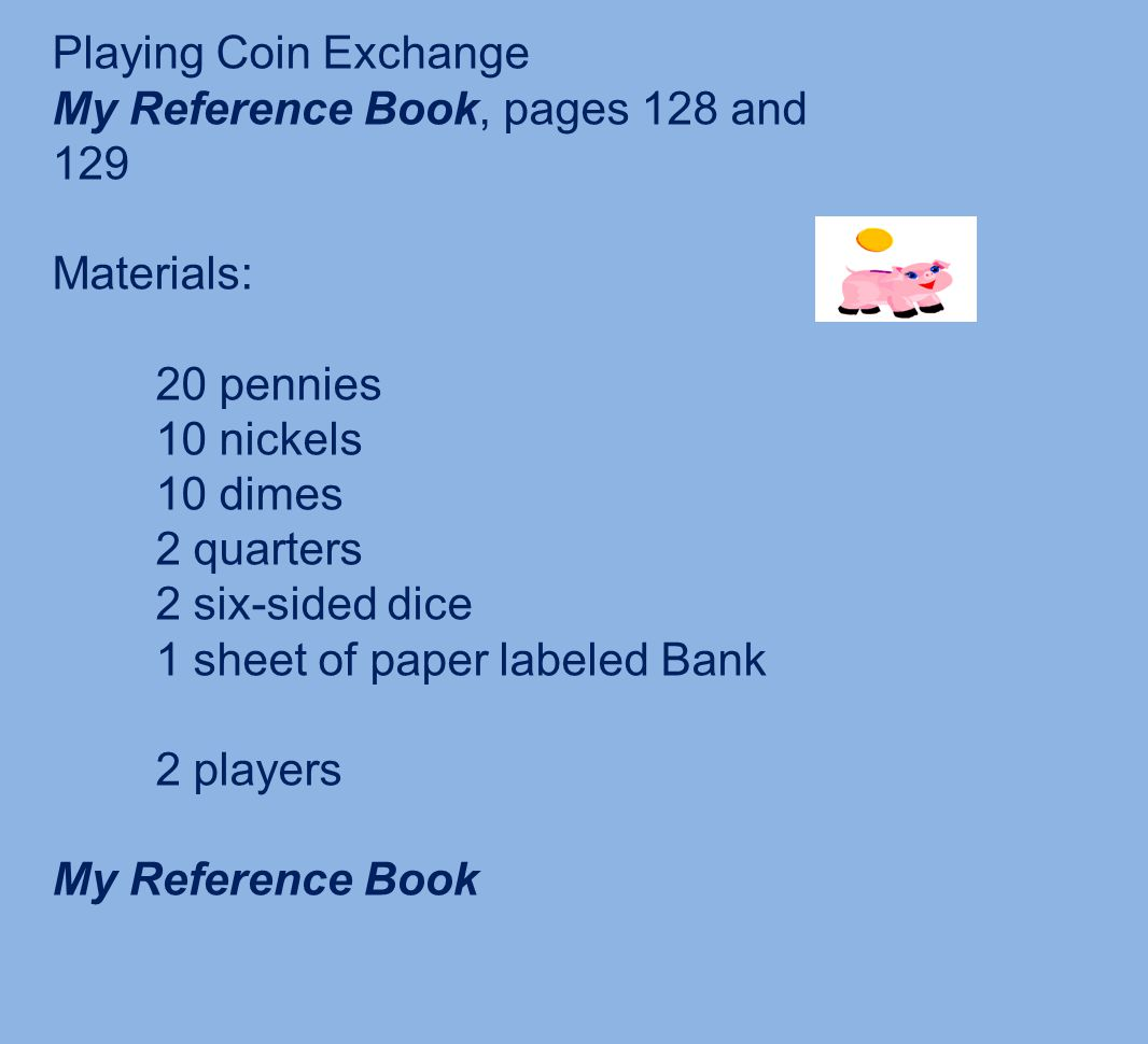Playing Coin Exchange My Reference Book, pages 128 and 129 Materials: 20 pennies 10 nickels 10 dimes 2 quarters 2 six-sided dice 1 sheet of paper labeled Bank 2 players My Reference Book