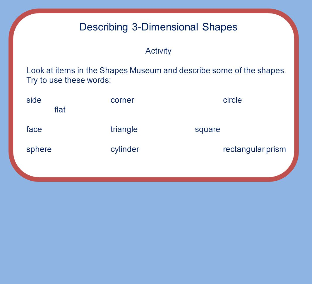 Describing 3-Dimensional Shapes Activity Look at items in the Shapes Museum and describe some of the shapes.