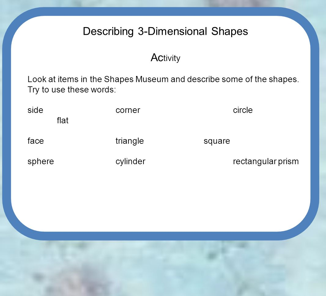Describing 3-Dimensional Shapes Ac tivity Look at items in the Shapes Museum and describe some of the shapes.