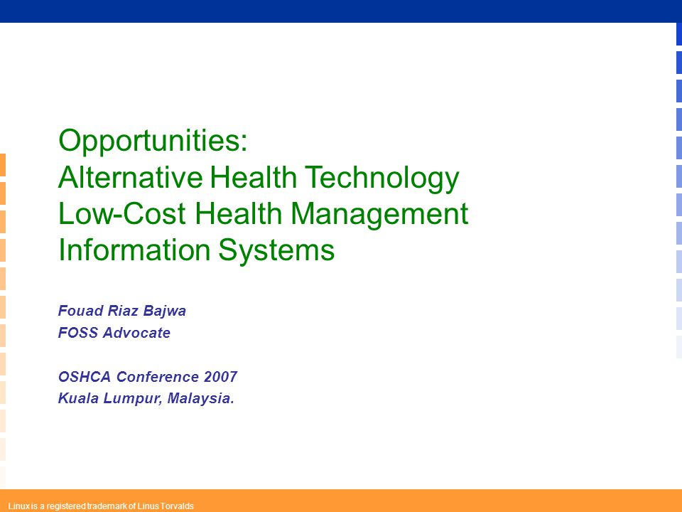 Linux is a registered trademark of Linus Torvalds Opportunities: Alternative Health Technology Low-Cost Health Management Information Systems Fouad Riaz Bajwa FOSS Advocate OSHCA Conference 2007 Kuala Lumpur, Malaysia.