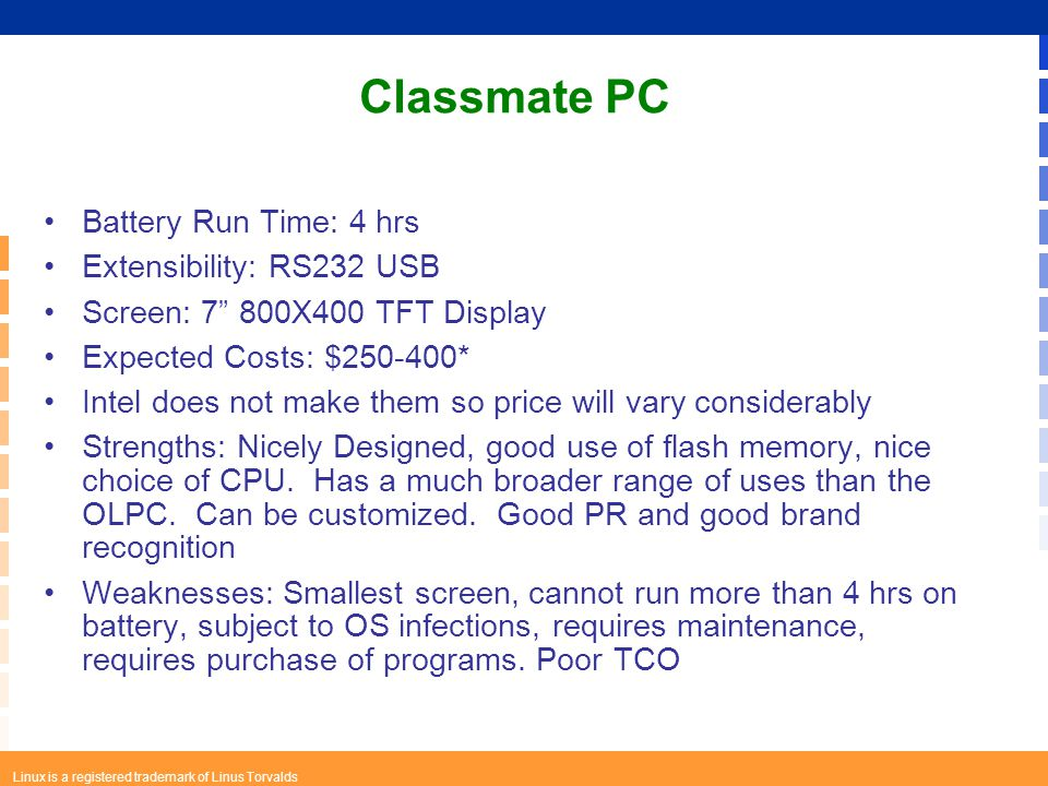 Linux is a registered trademark of Linus Torvalds Classmate PC Battery Run Time: 4 hrs Extensibility: RS232 USB Screen: 7 800X400 TFT Display Expected Costs: $250-400* Intel does not make them so price will vary considerably Strengths: Nicely Designed, good use of flash memory, nice choice of CPU.