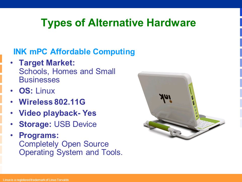 Linux is a registered trademark of Linus Torvalds Types of Alternative Hardware INK mPC Affordable Computing Target Market: Schools, Homes and Small Businesses OS: Linux Wireless 802.11G Video playback- Yes Storage: USB Device Programs: Completely Open Source Operating System and Tools.