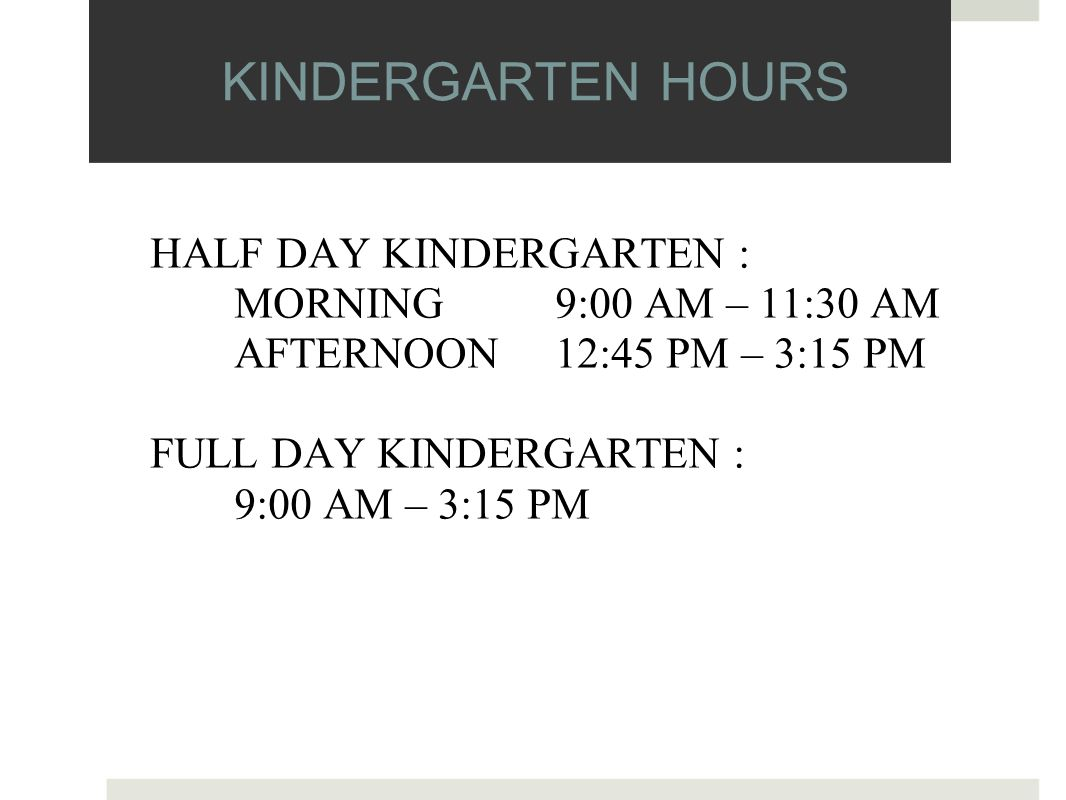 KINDERGARTEN HOURS HALF DAY KINDERGARTEN : MORNING 9:00 AM – 11:30 AM AFTERNOON 12:45 PM – 3:15 PM FULL DAY KINDERGARTEN : 9:00 AM – 3:15 PM