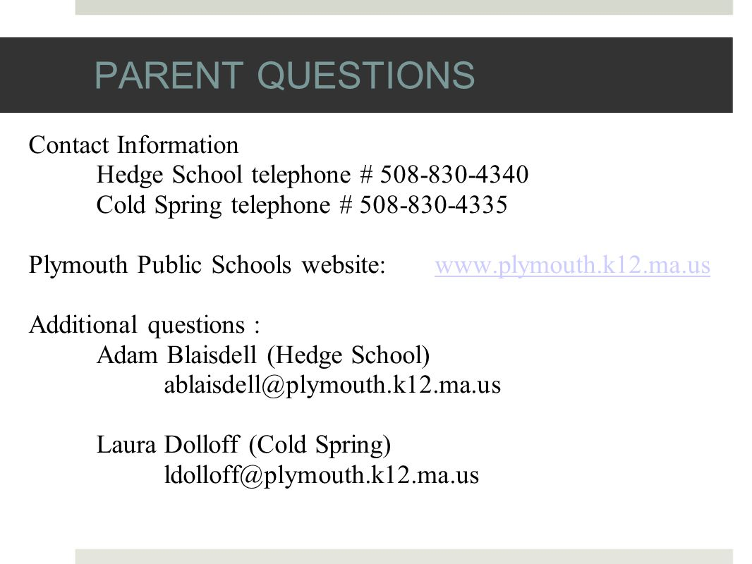 PARENT QUESTIONS Contact Information Hedge School telephone # 508-830-4340 Cold Spring telephone # 508-830-4335 Plymouth Public Schools website: www.plymouth.k12.ma.uswww.plymouth.k12.ma.us Additional questions : Adam Blaisdell (Hedge School) ablaisdell@plymouth.k12.ma.us Laura Dolloff (Cold Spring) ldolloff@plymouth.k12.ma.us