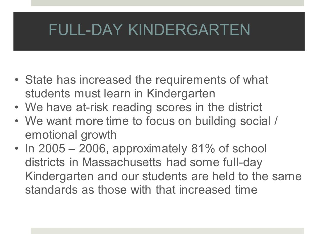 FULL-DAY KINDERGARTEN State has increased the requirements of what students must learn in Kindergarten We have at-risk reading scores in the district We want more time to focus on building social / emotional growth In 2005 – 2006, approximately 81% of school districts in Massachusetts had some full-day Kindergarten and our students are held to the same standards as those with that increased time