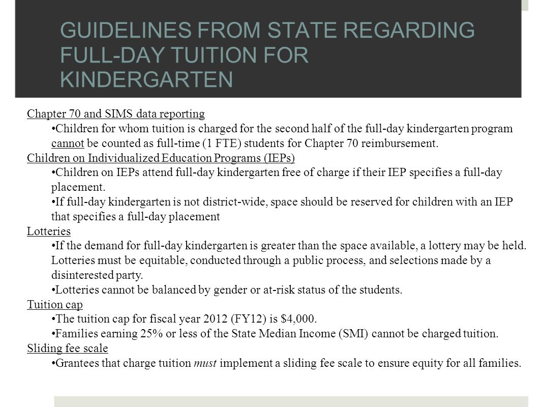 GUIDELINES FROM STATE REGARDING FULL-DAY TUITION FOR KINDERGARTEN Chapter 70 and SIMS data reporting Children for whom tuition is charged for the second half of the full-day kindergarten program cannot be counted as full-time (1 FTE) students for Chapter 70 reimbursement.