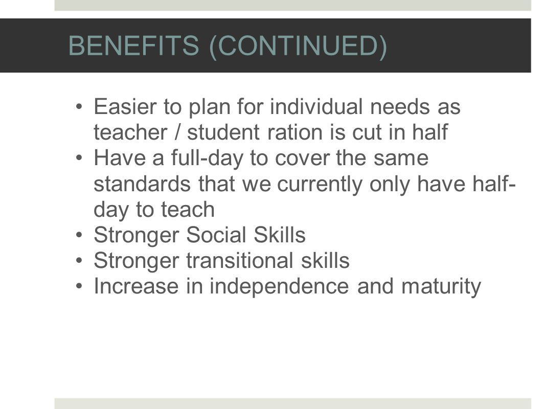 BENEFITS (CONTINUED) Easier to plan for individual needs as teacher / student ration is cut in half Have a full-day to cover the same standards that we currently only have half- day to teach Stronger Social Skills Stronger transitional skills Increase in independence and maturity