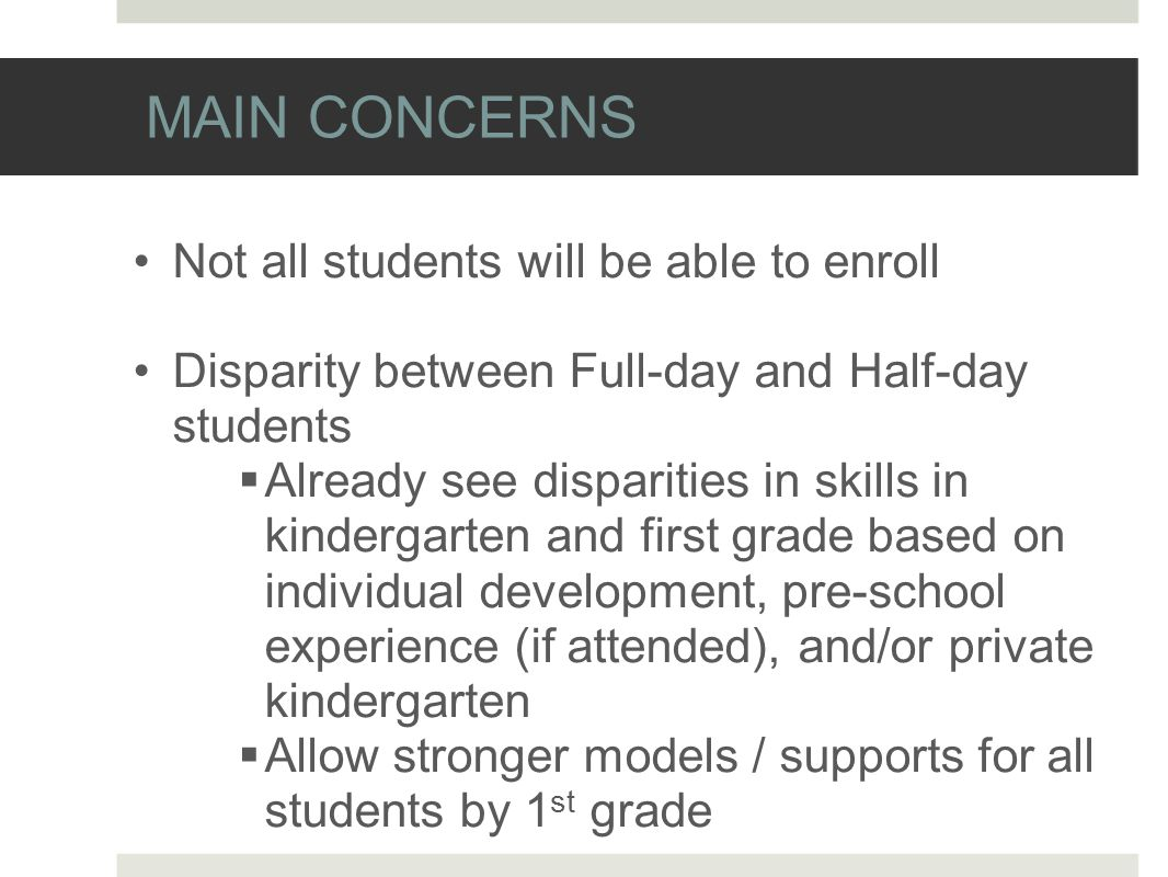 MAIN CONCERNS Not all students will be able to enroll Disparity between Full-day and Half-day students  Already see disparities in skills in kindergarten and first grade based on individual development, pre-school experience (if attended), and/or private kindergarten  Allow stronger models / supports for all students by 1 st grade