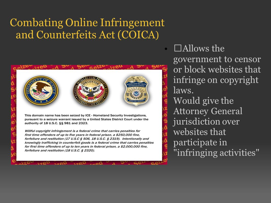 Combating Online Infringement and Counterfeits Act (COICA ) Allows the government to censor or block websites that infringe on copyright laws.