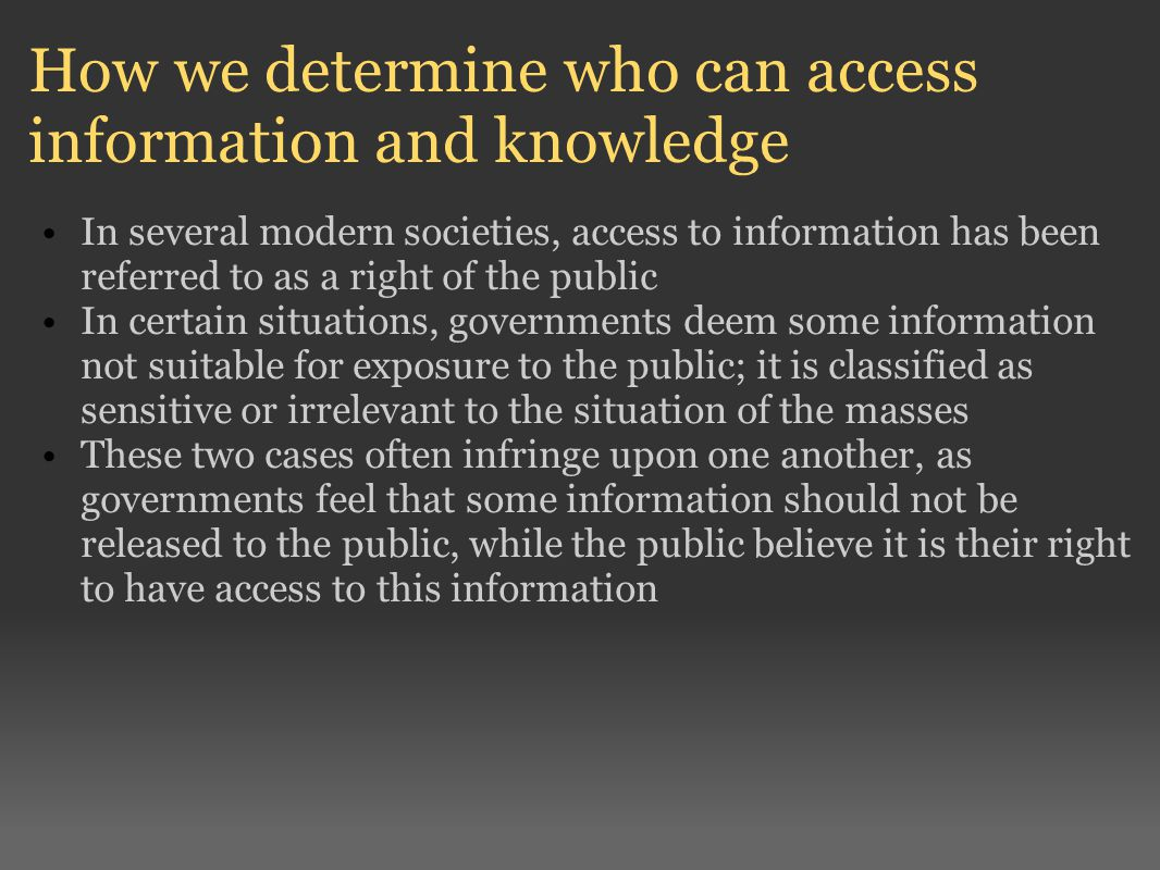 How we determine who can access information and knowledge In several modern societies, access to information has been referred to as a right of the public In certain situations, governments deem some information not suitable for exposure to the public; it is classified as sensitive or irrelevant to the situation of the masses These two cases often infringe upon one another, as governments feel that some information should not be released to the public, while the public believe it is their right to have access to this information