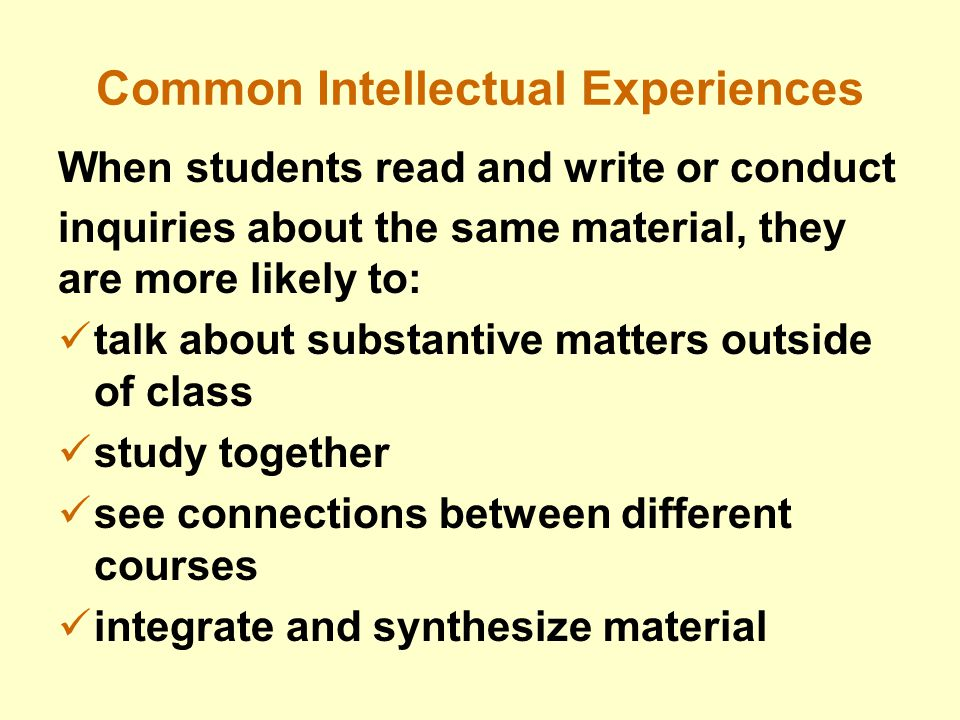 Common Intellectual Experiences When students read and write or conduct inquiries about the same material, they are more likely to: talk about substantive matters outside of class study together see connections between different courses integrate and synthesize material