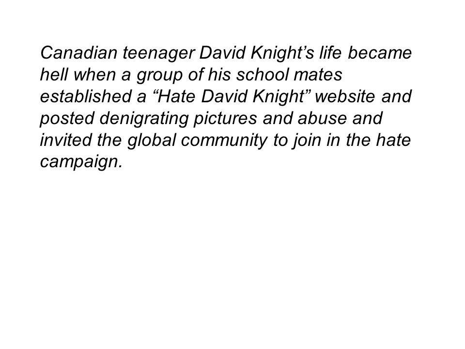 Canadian teenager David Knight's life became hell when a group of his school mates established a Hate David Knight website and posted denigrating pictures and abuse and invited the global community to join in the hate campaign.