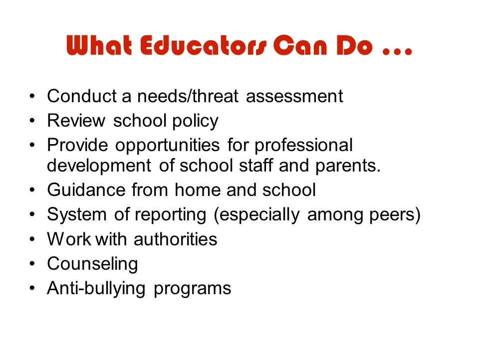 What Educators Can Do … Conduct a needs/threat assessment Review school policy Provide opportunities for professional development of school staff and parents.