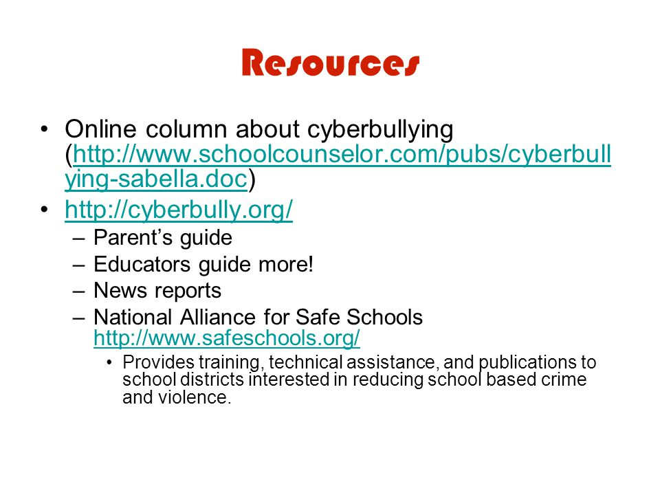 Resources Online column about cyberbullying (http://www.schoolcounselor.com/pubs/cyberbull ying-sabella.doc)http://www.schoolcounselor.com/pubs/cyberbull ying-sabella.doc http://cyberbully.org/ –Parent's guide –Educators guide more.
