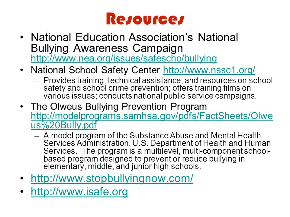 Resources National Education Association's National Bullying Awareness Campaign http://www.nea.org/issues/safescho/bullying http://www.nea.org/issues/safescho/bullying National School Safety Center http://www.nssc1.org/http://www.nssc1.org/ –Provides training, technical assistance, and resources on school safety and school crime prevention; offers training films on various issues; conducts national public service campaigns.