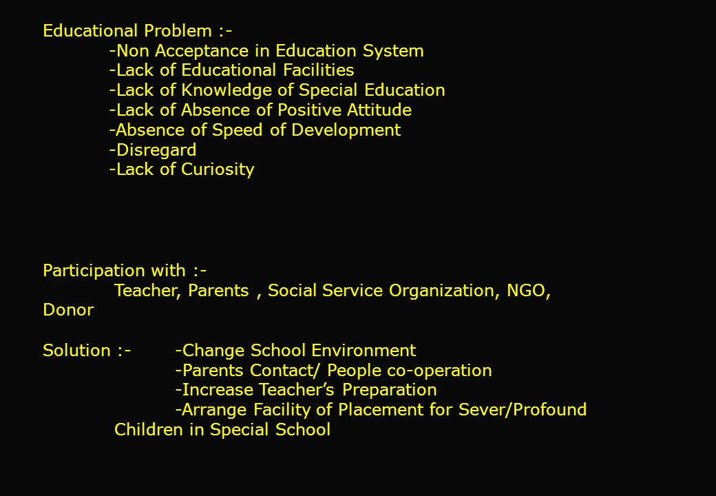Educational Problem :- -Non Acceptance in Education System -Lack of Educational Facilities -Lack of Knowledge of Special Education -Lack of Absence of Positive Attitude -Absence of Speed of Development -Disregard -Lack of Curiosity Participation with :- Teacher, Parents, Social Service Organization, NGO, Donor Solution :- -Change School Environment -Parents Contact/ People co-operation -Increase Teacher's Preparation -Arrange Facility of Placement for Sever/Profound Children in Special School
