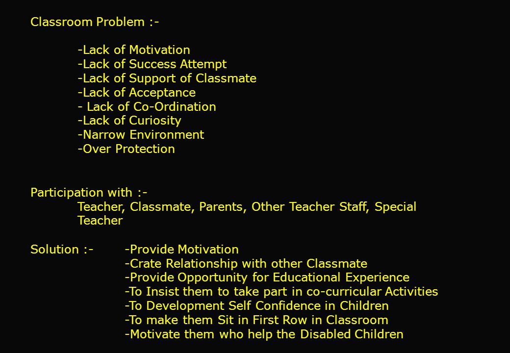 Classroom Problem :- -Lack of Motivation -Lack of Success Attempt -Lack of Support of Classmate -Lack of Acceptance - Lack of Co-Ordination -Lack of Curiosity -Narrow Environment -Over Protection Participation with :- Teacher, Classmate, Parents, Other Teacher Staff, Special Teacher Solution :- -Provide Motivation -Crate Relationship with other Classmate -Provide Opportunity for Educational Experience -To Insist them to take part in co-curricular Activities -To Development Self Confidence in Children -To make them Sit in First Row in Classroom -Motivate them who help the Disabled Children