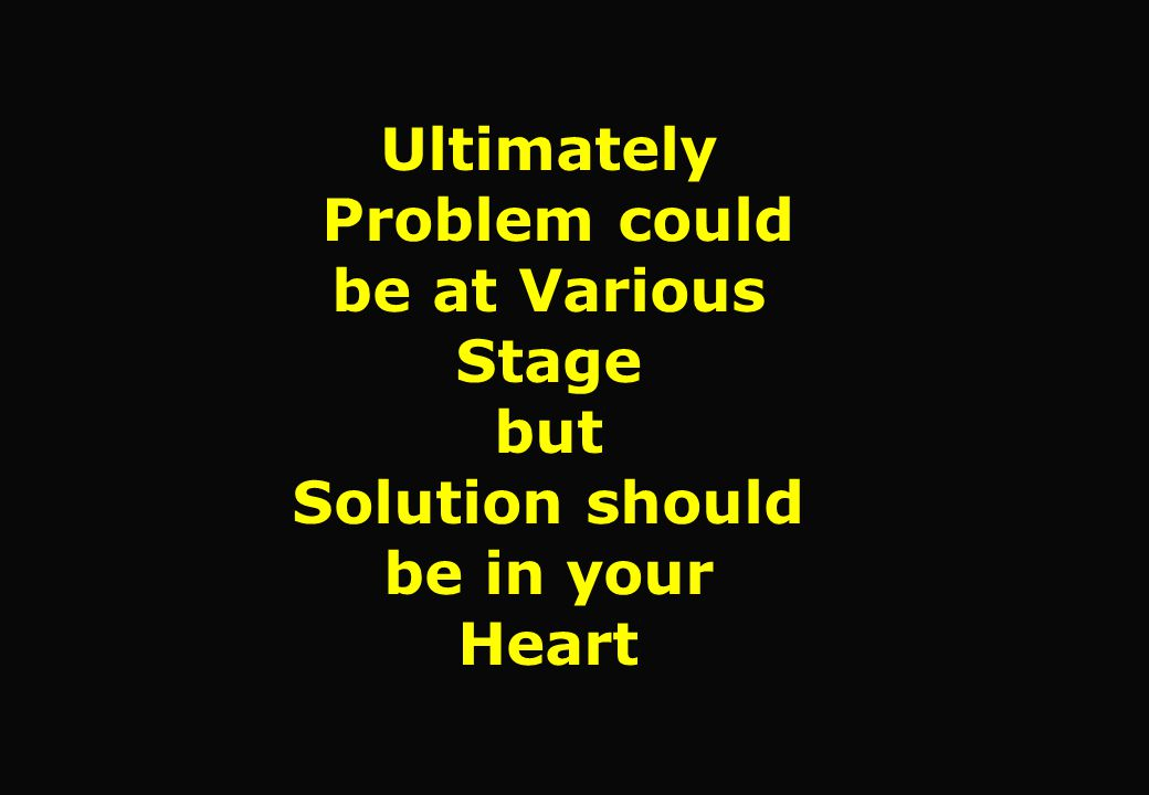 Ultimately Problem could be at Various Stage but Solution should be in your Heart