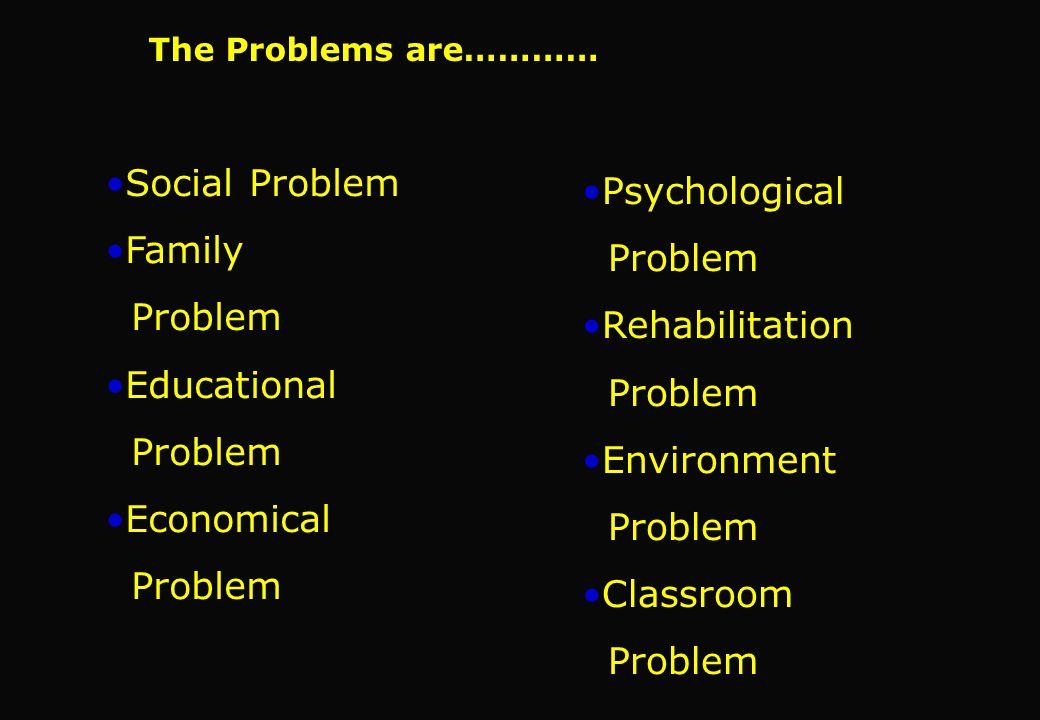 Social Problem Family Problem Educational Problem Economical Problem Psychological Problem Rehabilitation Problem Environment Problem Classroom Proble