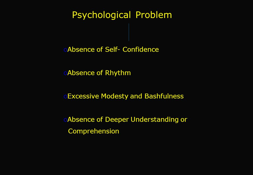 Psychological Problem oAbsence of Self- Confidence oAbsence of Rhythm oExcessive Modesty and Bashfulness oAbsence of Deeper Understanding or Comprehension