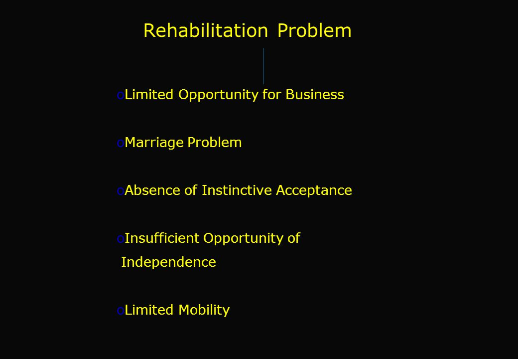 Rehabilitation Problem oLimited Opportunity for Business oMarriage Problem oAbsence of Instinctive Acceptance oInsufficient Opportunity of Independenc