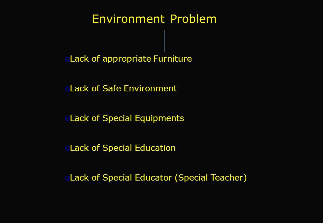 Environment Problem oLack of appropriate Furniture oLack of Safe Environment oLack of Special Equipments oLack of Special Education oLack of Special E