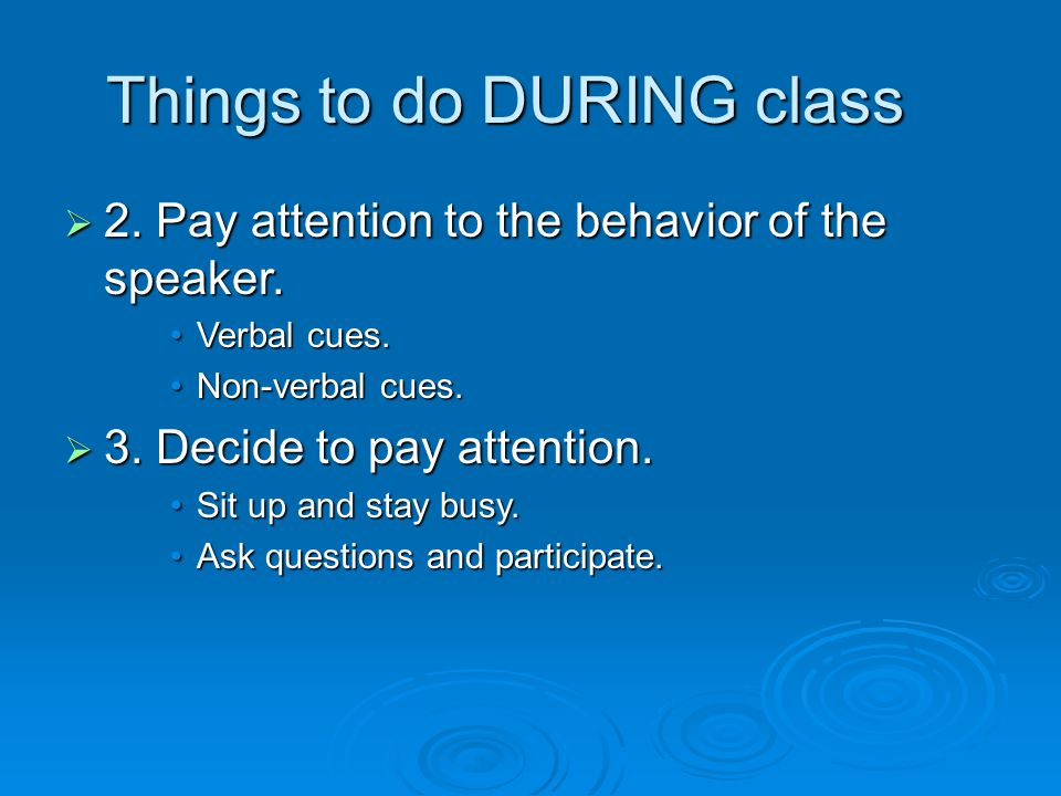  2. Pay attention to the behavior of the speaker. Verbal cues.Verbal cues. Non-verbal cues.Non-verbal cues.  3. Decide to pay attention. Sit up and