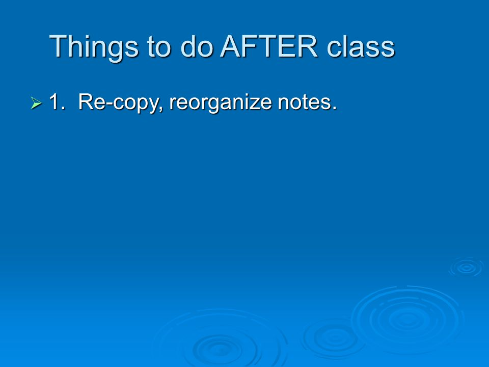  1. Re-copy, reorganize notes. Things to do AFTER class