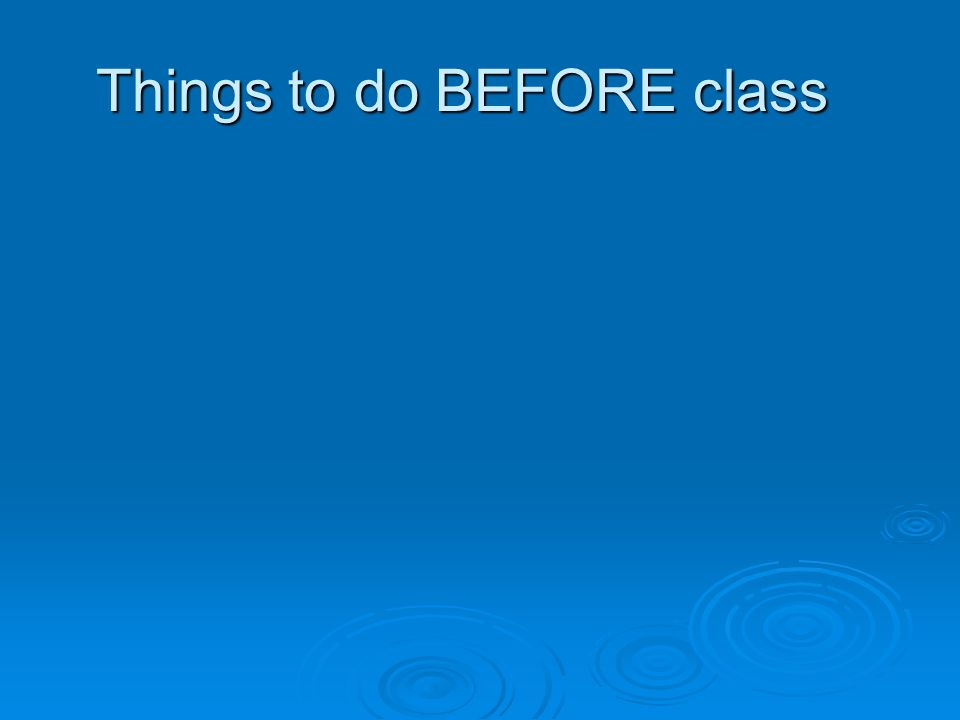 Things to do BEFORE class