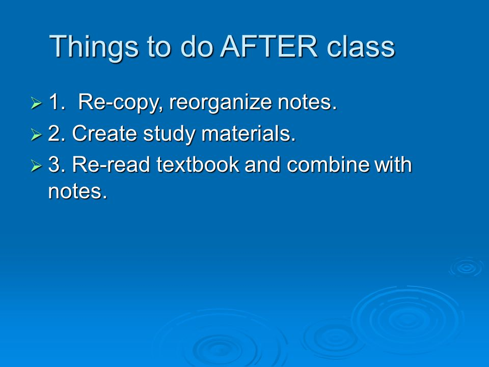  1. Re-copy, reorganize notes.  2. Create study materials.  3. Re-read textbook and combine with notes. Things to do AFTER class
