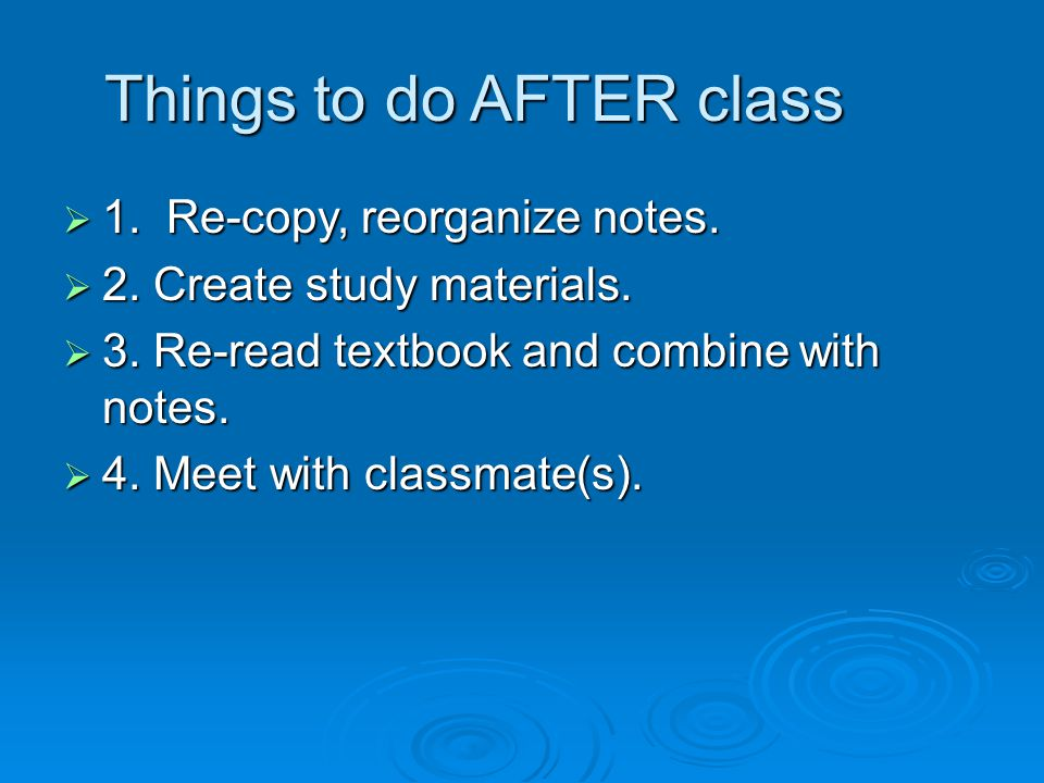  1. Re-copy, reorganize notes.  2. Create study materials.  3. Re-read textbook and combine with notes.  4. Meet with classmate(s). Things to do A