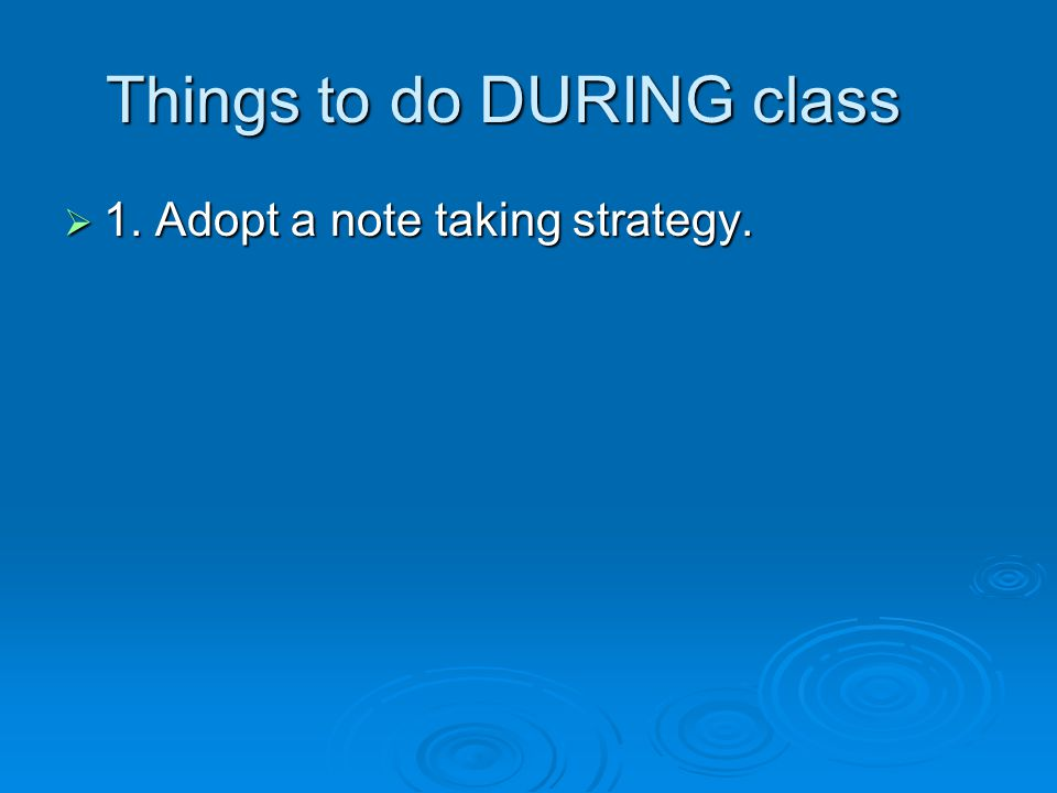  1. Adopt a note taking strategy. Things to do DURING class