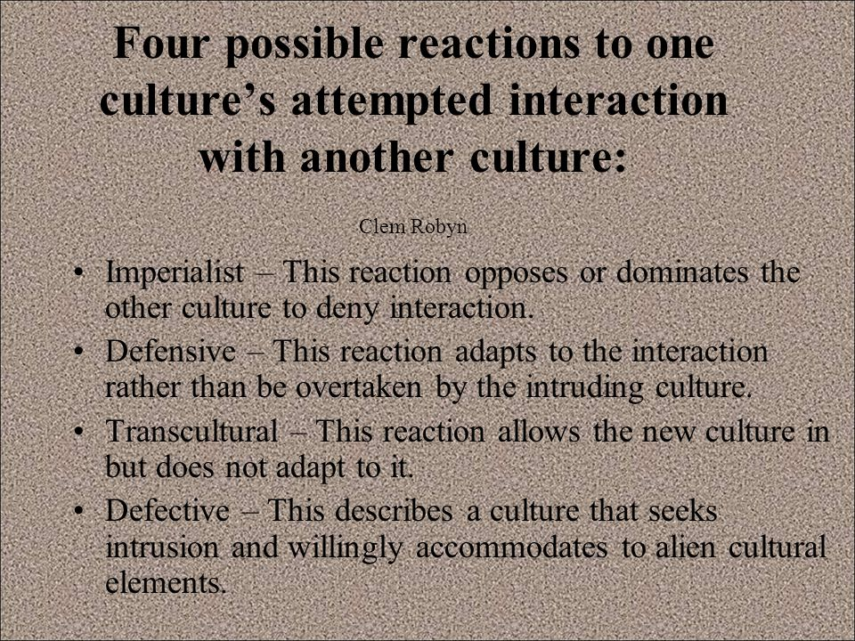 Four possible reactions to one culture's attempted interaction with another culture: Clem Robyn Imperialist – This reaction opposes or dominates the other culture to deny interaction.