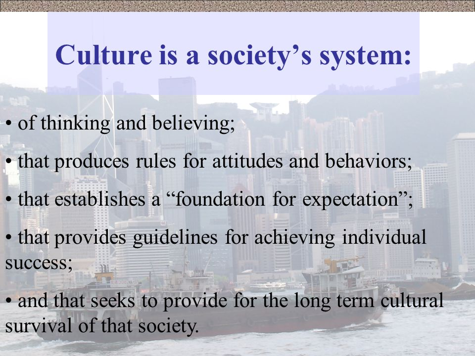 Culture is a society's system: of thinking and believing; that produces rules for attitudes and behaviors; that establishes a foundation for expectation ; that provides guidelines for achieving individual success; and that seeks to provide for the long term cultural survival of that society.