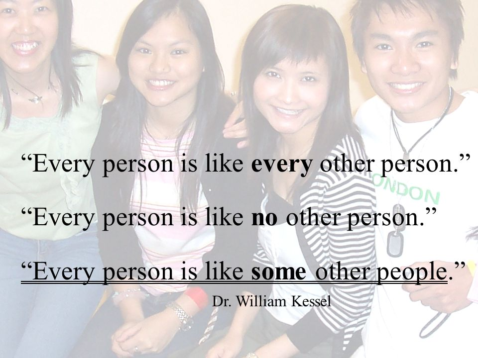 Every person is like every other person. Every person is like no other person. Every person is like some other people. Dr.