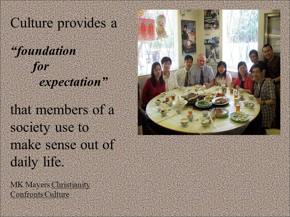 Culture provides a foundation for expectation that members of a society use to make sense out of daily life.
