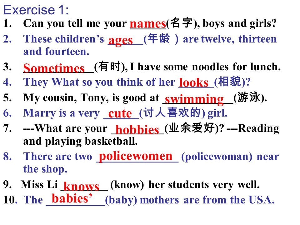 1.Can you tell me your ______( 名字 ), boys and girls? 2.These children's ______( 年龄) are twelve, thirteen and fourteen. 3.____________( 有时 ), I have so