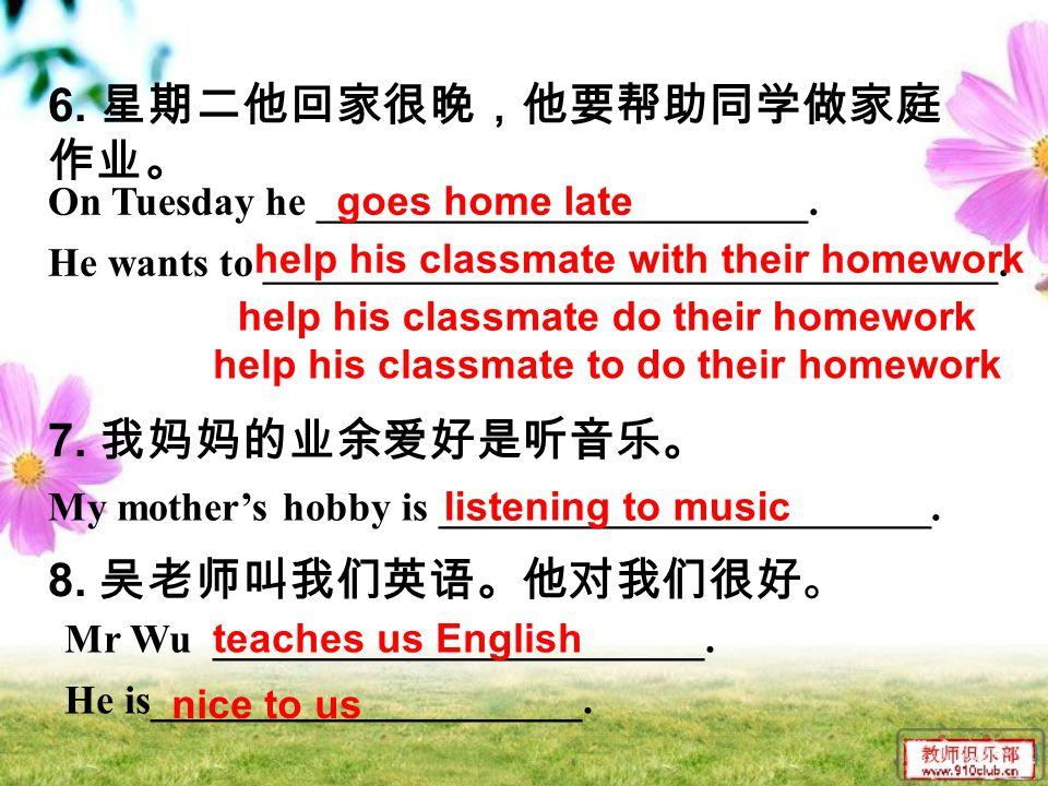 6. 星期二他回家很晚,他要帮助同学做家庭 作业。 7. 我妈妈的业余爱好是听音乐。 8.