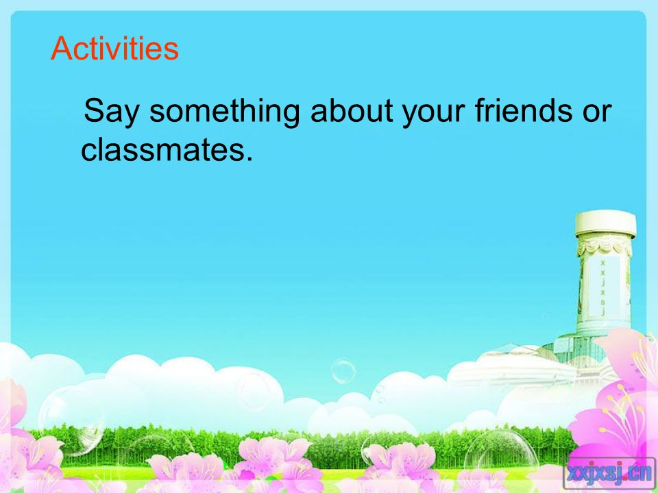 Say something about your friends or classmates. Activities