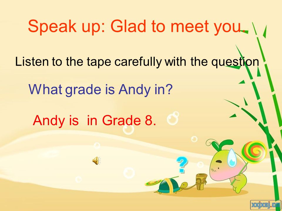 Listen to the tape carefully with the question What grade is Andy in? Andy is in Grade 8. Speak up: Glad to meet you.