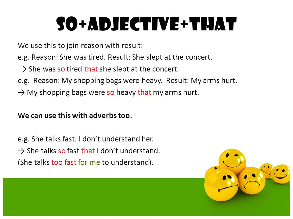 So+adjective+that We use this to join reason with result: e.g. Reason: She was tired. Result: She slept at the concert. → She was so tired that she sl