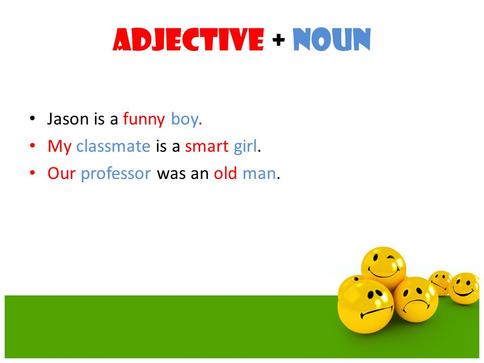 Adjective + Noun Jason is a funny boy. My classmate is a smart girl. Our professor was an old man.