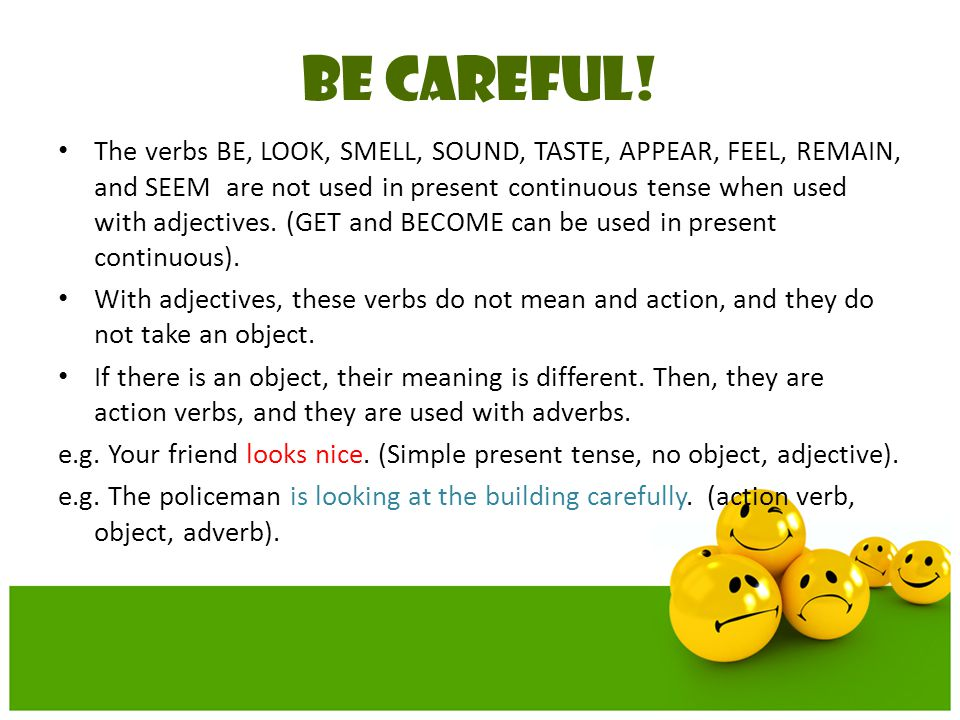 BE CAREFUL! The verbs BE, LOOK, SMELL, SOUND, TASTE, APPEAR, FEEL, REMAIN, and SEEM are not used in present continuous tense when used with adjectives
