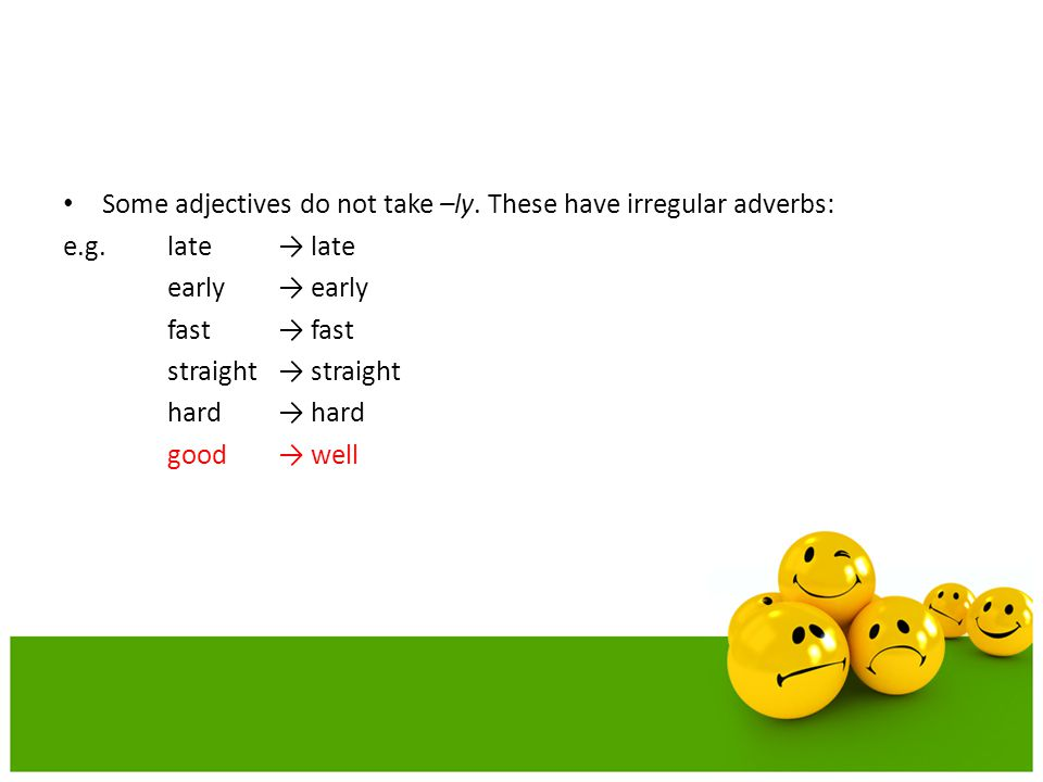Some adjectives do not take –ly. These have irregular adverbs: e.g.late → late early → early fast → fast straight → straight hard → hard good → well