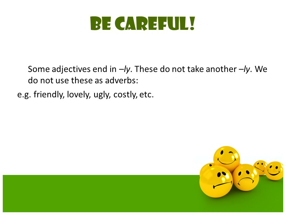 BE CAREFUL! Some adjectives end in –ly. These do not take another –ly. We do not use these as adverbs: e.g. friendly, lovely, ugly, costly, etc.