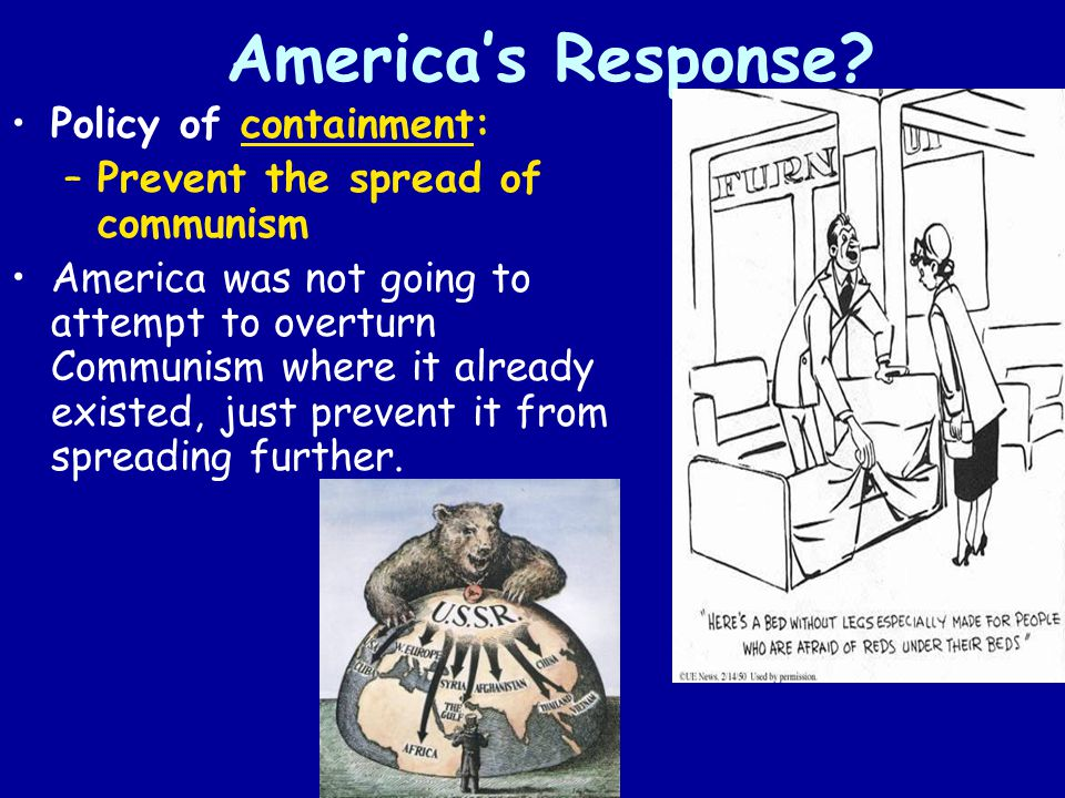 America's Response? Policy of containment: –Prevent the spread of communism America was not going to attempt to overturn Communism where it already ex
