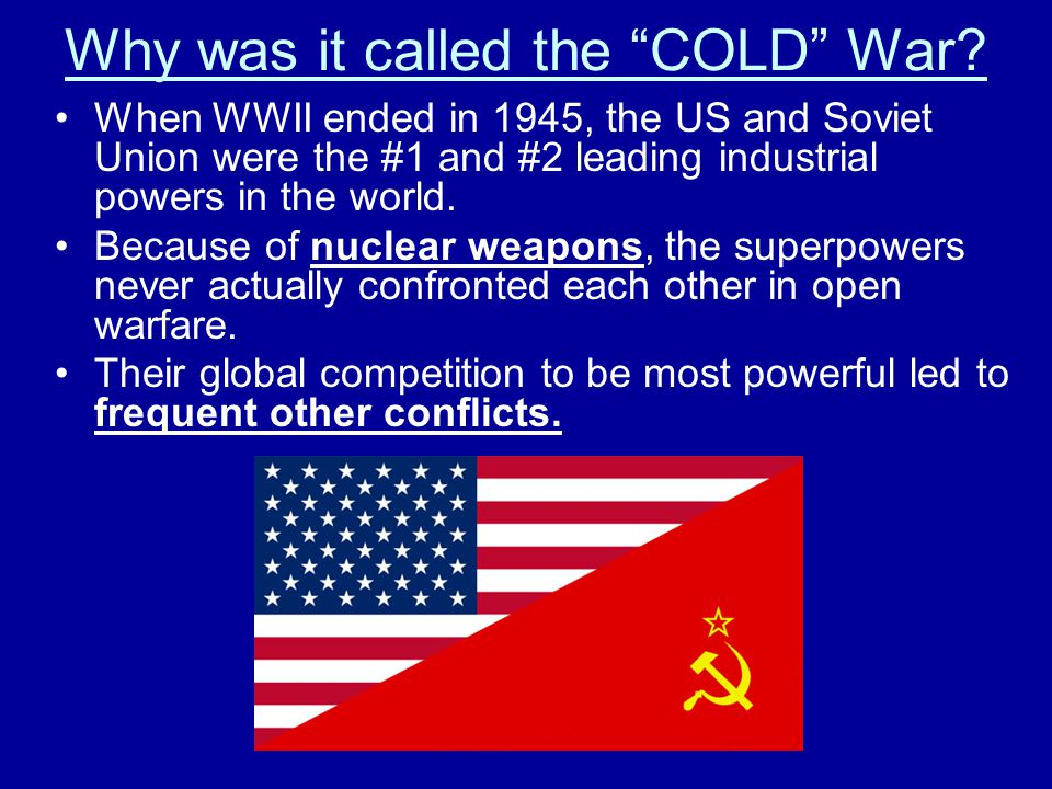 """Why was it called the """"COLD"""" War? When WWII ended in 1945, the US and Soviet Union were the #1 and #2 leading industrial powers in the world. Because"""